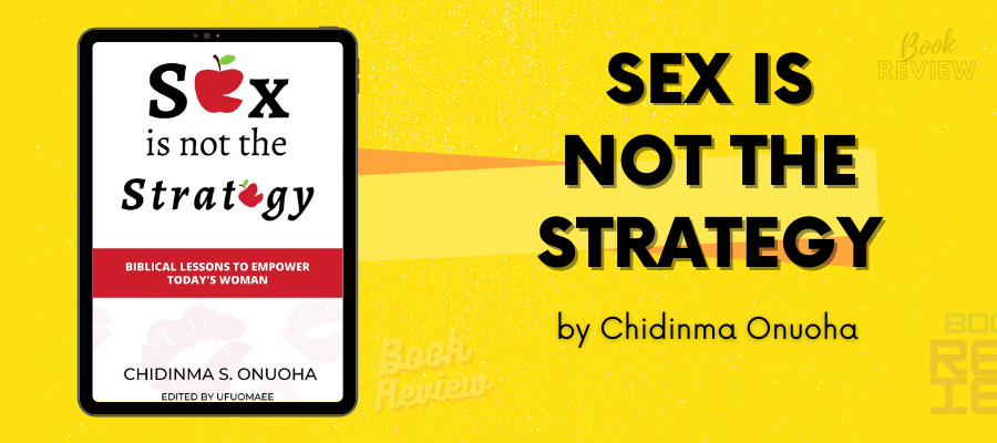 In Sex Is Not The Strategy, Chidinma Onuoha Preaches A Gospel That Is Deep In Truth And Practicality
